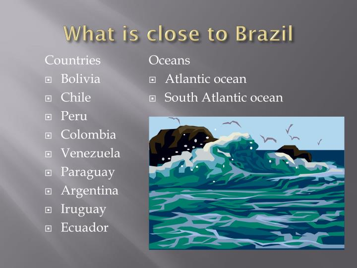 What is close to Brazil