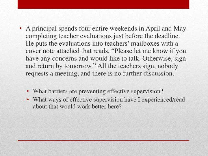 "A principal spends four entire weekends in April and May completing teacher evaluations just before the deadline. He puts the evaluations into teachers' mailboxes with a cover note attached that reads, ""Please let me know if you have any concerns and would like to talk. Otherwise, sign and return by tomorrow."" All the teachers sign, nobody requests a meeting, and there is no further discussion."