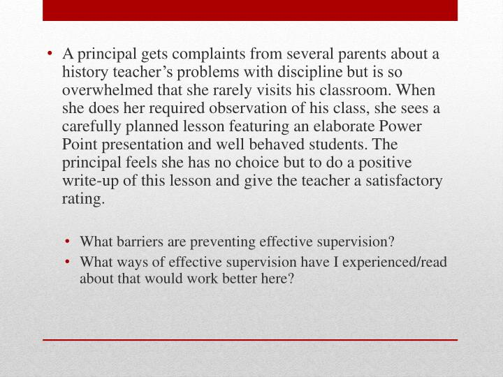 A principal gets complaints from several parents about a history teacher's problems with discipline but is so overwhelmed that she rarely visits his classroom. When she does her required observation of his class, she sees a carefully planned lesson featuring an elaborate Power Point presentation and well behaved students. The principal feels she has no choice but to do a positive write-up of this lesson and give the teacher a satisfactory rating.