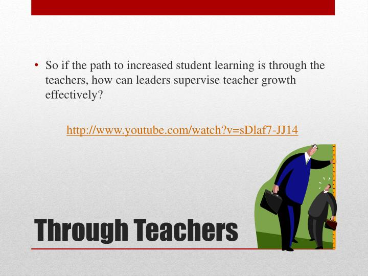 So if the path to increased student learning is through the teachers, how can leaders supervise teacher growth effectively?