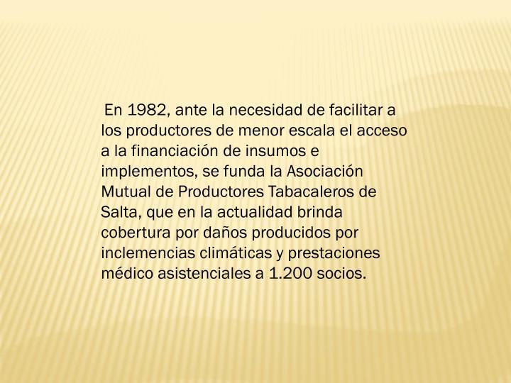 En 1982, ante la necesidad de facilitar a los productores de menor escala el acceso a la financiacin de insumos e implementos, se funda la Asociacin Mutual de Productores Tabacaleros de Salta, que en la actualidad brinda cobertura por daos producidos por inclemencias climticas y prestaciones mdico asistenciales a 1.200 socios.