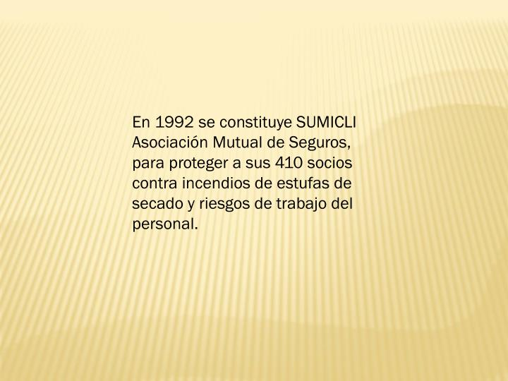 En 1992 se constituye SUMICLI Asociacin Mutual de Seguros, para proteger a sus 410 socios contra incendios de estufas de secado y riesgos de trabajo del personal.
