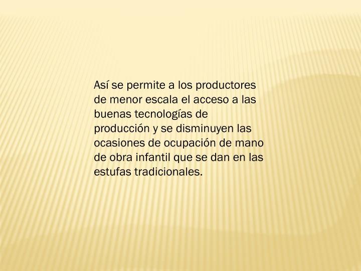 As se permite a los productores de menor escala el acceso a las buenas tecnologas de produccin y se disminuyen las ocasiones de ocupacin de mano de obra infantil que se dan en las estufas tradicionales.