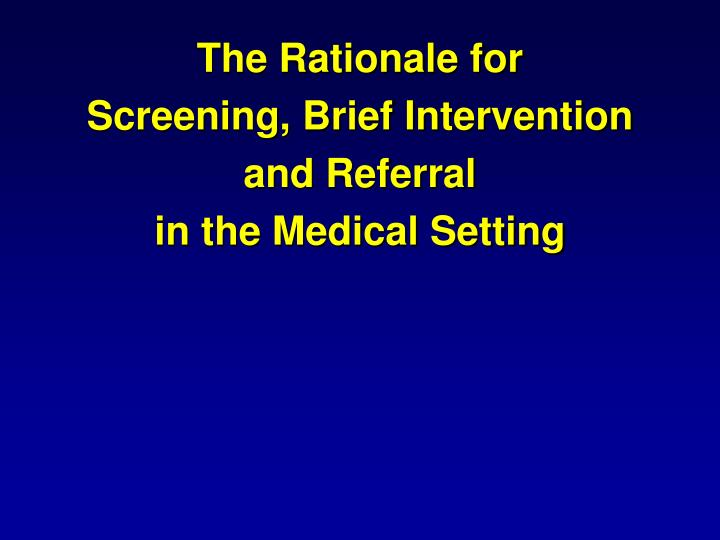 The rationale for screening brief intervention and referral in the medical setting