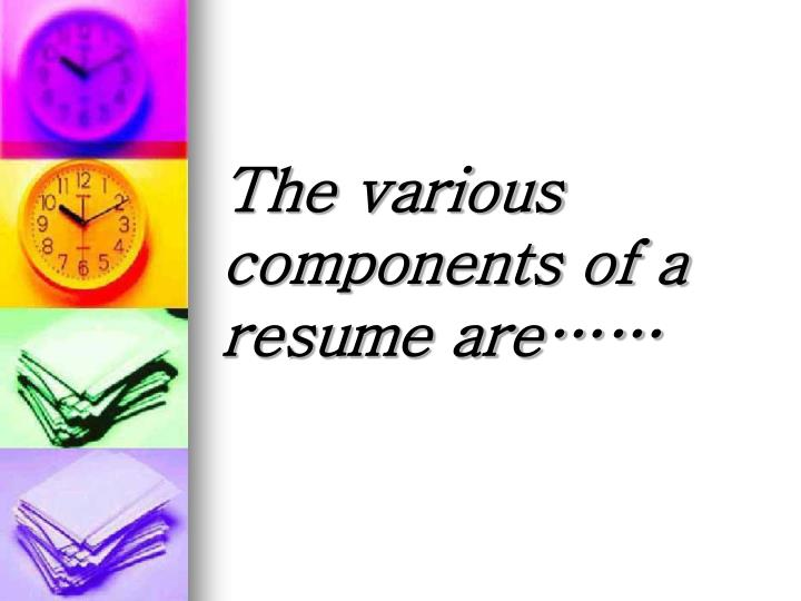 The various components of a resume are……