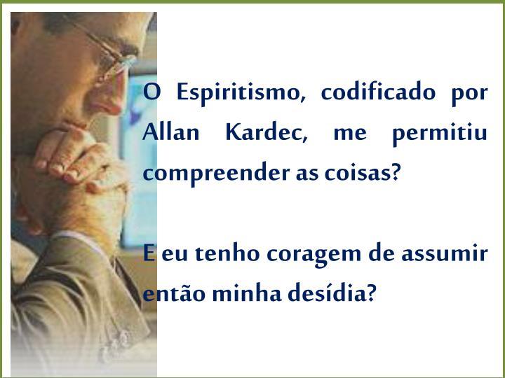 O Espiritismo, codificado por Allan Kardec, me permitiu compreender as coisas?