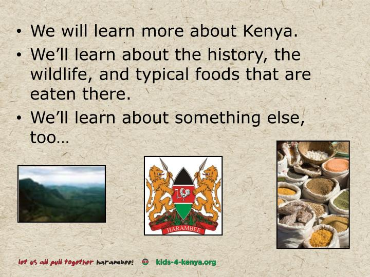 We will learn more about Kenya.
