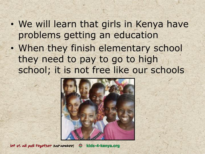 We will learn that girls in Kenya have problems getting an education