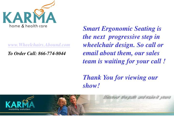 Smart Ergonomic Seating is the next  progressive step in wheelchair design. So call or email about them, our sales team is waiting for your call !