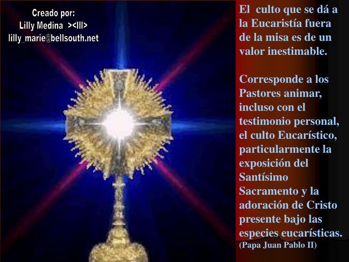 El  culto que se dá a la Eucaristía fuera de la misa es de un valor inestimable.