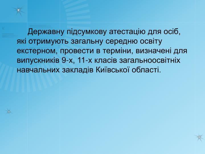 Державну підсумкову атестацію для осіб, які отримують загальну середню освіту екстерном, провести в терміни, визначені для випускників 9-х, 11-х класів загальноосвітніх навчальних закладів Київської області.