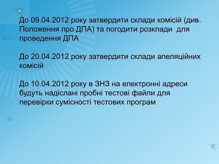 До 09.04.2012 року затвердити склади комісій (див. Положення про ДПА) та погодити розклади  для проведення ДПА