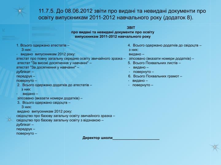 11.7.5. До 08.06.2012 звіти про видані та невидані документи про освіту випускникам 2011-2012 навчального року (додаток 8).