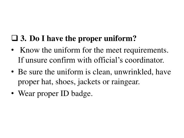 3.Do I have the proper uniform?