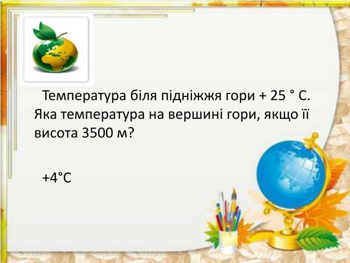 Температура біля підніжжя гори + 25 ° С. Яка температура на вершині гори, якщо її висота 3500 м?