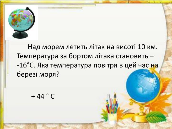 Над морем летить літак на висоті 10 км. Температура за бортом літака становить –    -16°С. Яка температура повітря в цей час на березі моря?