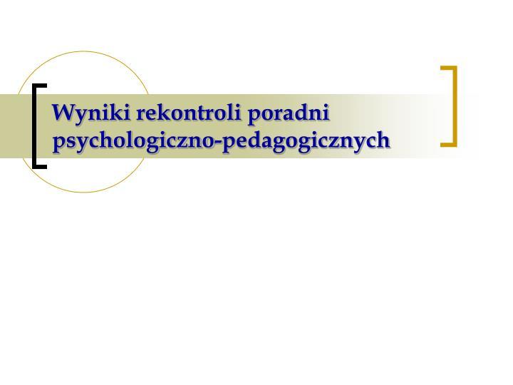 Wyniki rekontroli poradni psychologiczno-pedagogicznych