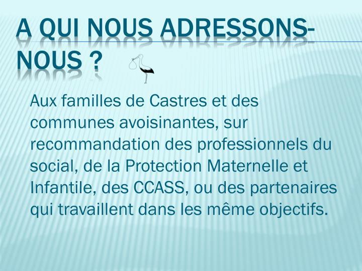 Aux familles de Castres et des communes avoisinantes, sur recommandation des professionnels du social, de la Protection Maternelle et Infantile, des CCASS, ou des partenaires qui travaillent dans les même objectifs.