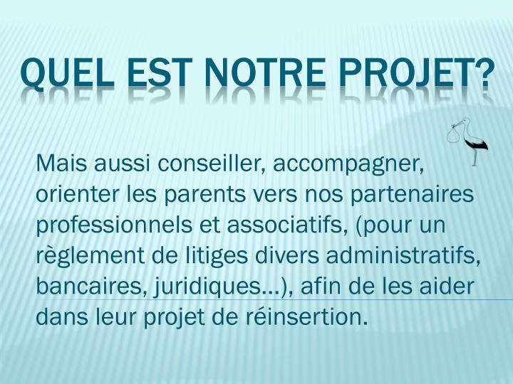Mais aussi conseiller, accompagner, orienter les parents vers nos partenaires professionnels et associatifs, (pour un règlement de litiges divers administratifs, bancaires, juridiques...), afin de les aider dans leur projet de réinsertion.
