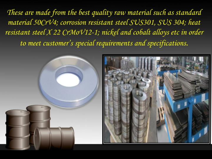 These are made from the best quality raw material such as standard material 50CrV4; corrosion resistant steel SUS301, SUS 304; heat resistant steel X 22 CrMoV12-1; nickel and cobalt alloys etc in order to meet customer's special requirements and specifications