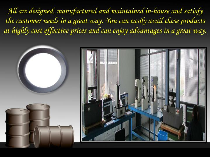 All are designed, manufactured and maintained in-house and satisfy the customer needs in a great way. You can easily avail these products at highly cost effective prices and can enjoy advantages in a great way.