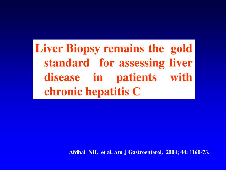 Liver Biopsy remains 	the gold 	standard  for assessing liver 	disease in patients with 	chronic hepatitis C