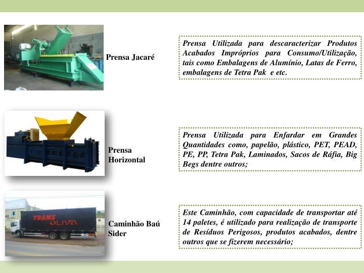 Prensa Utilizada para descaracterizar Produtos Acabados Impróprios para Consumo/Utilização, tais como Embalagens de Alumínio, Latas de Ferro, embalagens de Tetra Pak  e etc.