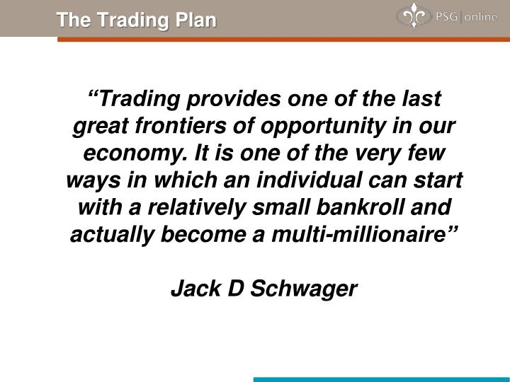 """Trading provides one of the last great frontiers of opportunity in our economy. It is one of the very few ways in which an individual can start with a relatively small bankroll and actually become a multi-millionaire"""