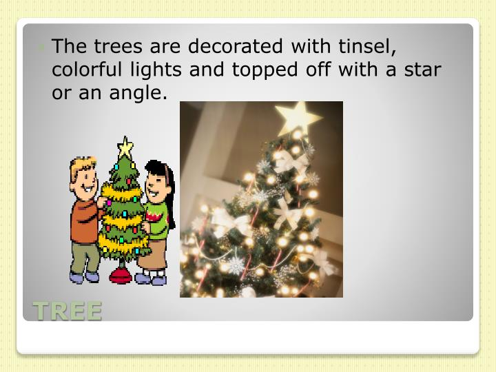 The trees are decorated with tinsel, colorful lights and topped off with a star or an angle.