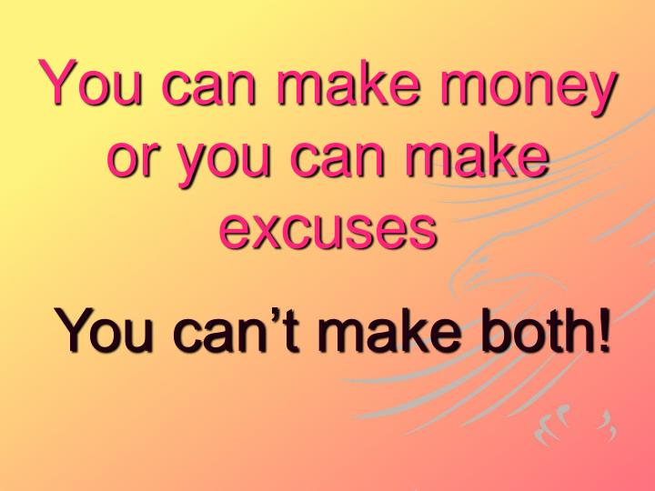You can make money or you can make excuses