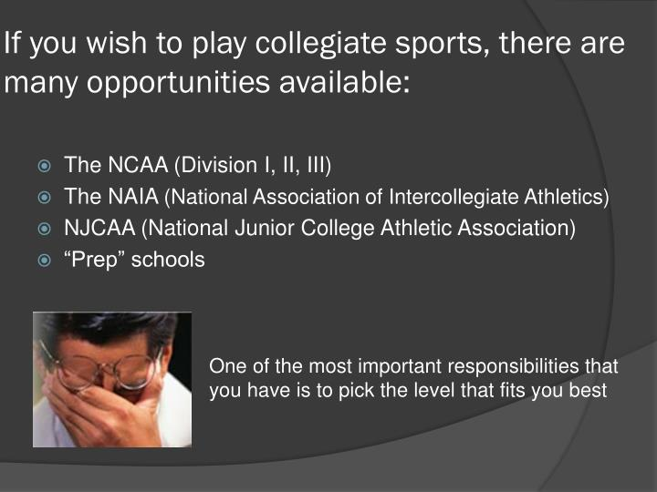 If you wish to play collegiate sports there are many opportunities available