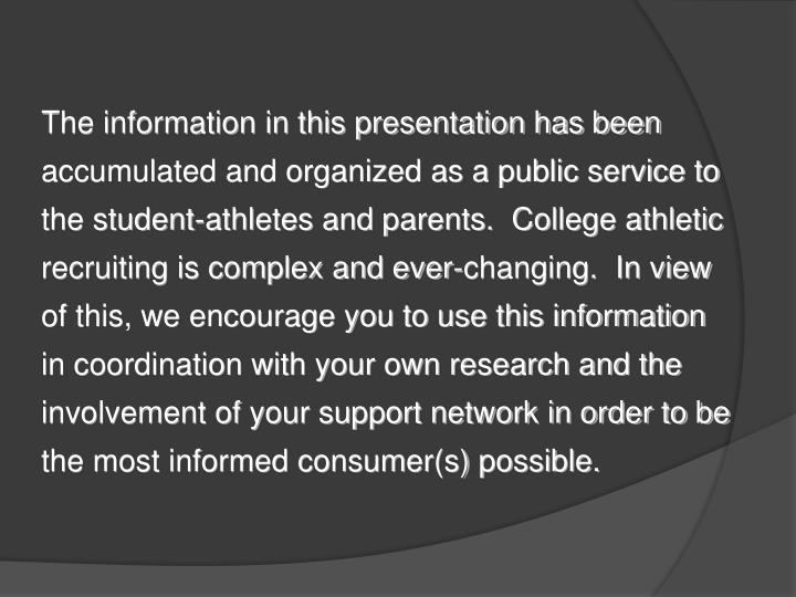 The information in this presentation has been accumulated and organized as a public service to the student-athletes and parents.  College athletic recruiting is complex and ever-changing.  In view of this, we encourage you to use this information in coordination with your own research and the involvement of your support network in order to be the most informed consumer(s) possible.