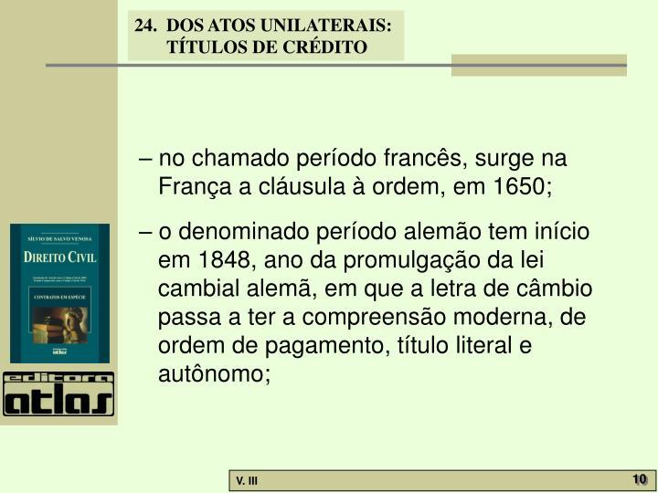 – no chamado período francês, surge na França a cláusula à ordem, em 1650;