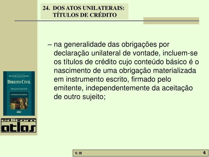 – na generalidade das obrigações por declaração unilateral de vontade, incluem-se os títulos de crédito cujo conteúdo básico é o nascimento de uma obrigação materializada em instrumento escrito, firmado pelo emitente, independentemente da aceitação de outro sujeito;