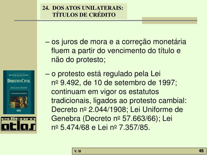 – os juros de mora e a correção monetária fluem a partir do vencimento do título e não do protesto;