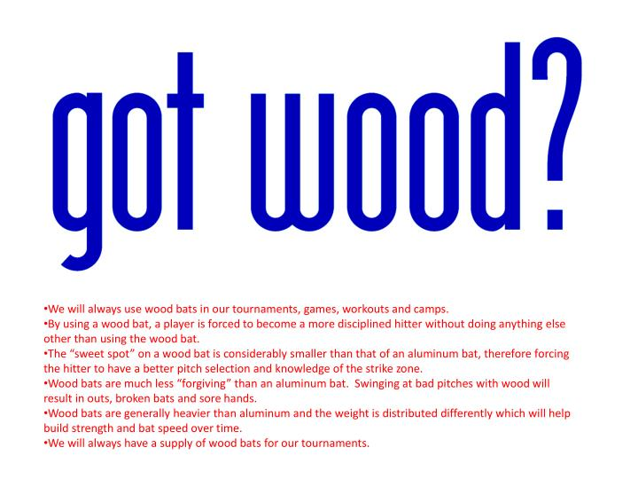 We will always use wood bats in our tournaments, games, workouts and camps.