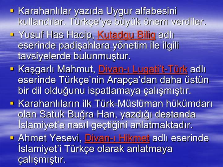Karahanllar yazda Uygur alfabesini kullandlar. Trkeye byk nem verdiler.