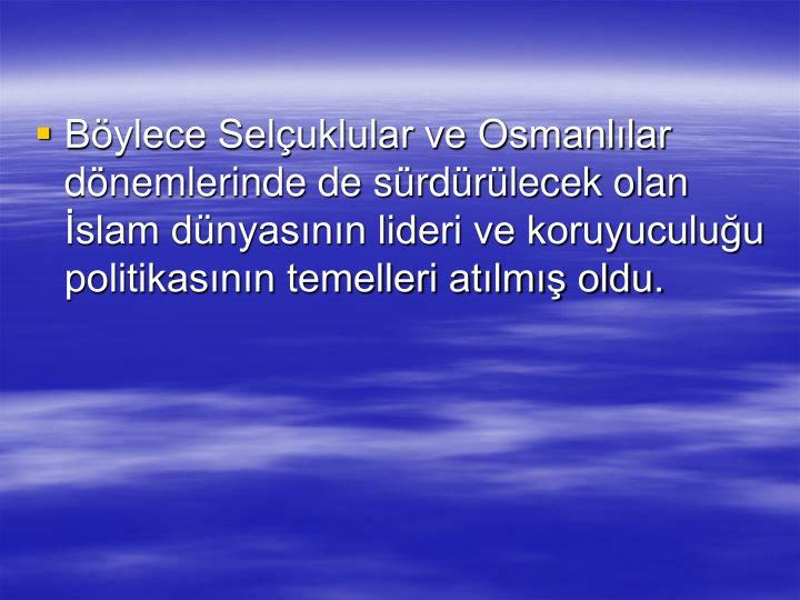 Bylece Seluklular ve Osmanllar dnemlerinde de srdrlecek olan slam dnyasnn lideri ve koruyuculuu politikasnn temelleri atlm oldu.