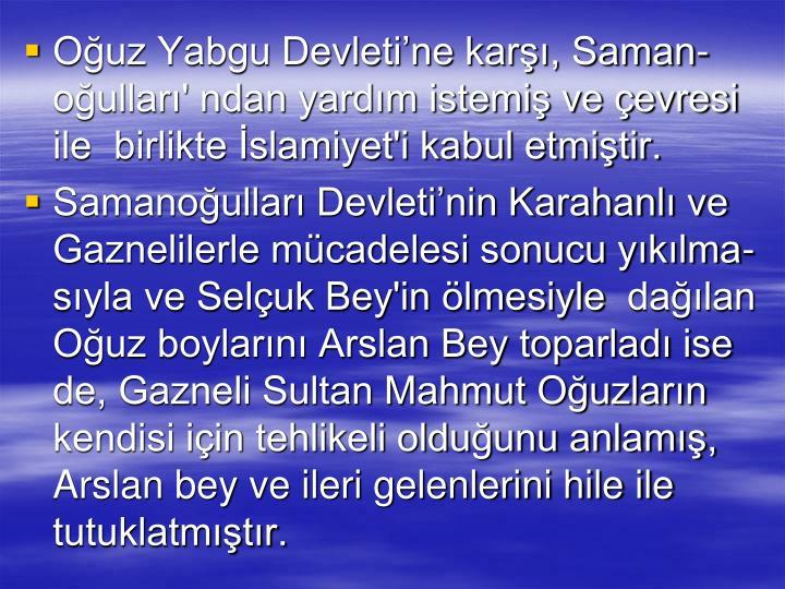 Ouz Yabgu Devletine kar, Saman- oullar' ndan yardm istemi ve evresi ile  birlikte slamiyet'i kabul etmitir.