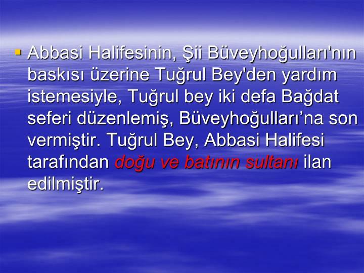 Abbasi Halifesinin, ii Bveyhoullar'nn basks zerine Turul Bey'den yardm istemesiyle, Turul bey iki defa Badat seferi dzenlemi, Bveyhoullarna son vermitir. Turul Bey, Abbasi Halifesi tarafndan