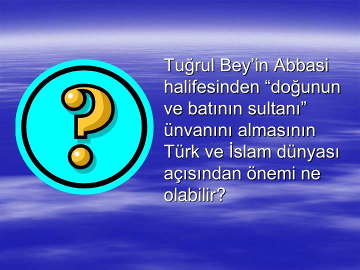 Turul Beyin Abbasi halifesinden dounun ve batnn sultan nvann almasnn Trk ve slam dnyas asndan nemi ne olabilir?