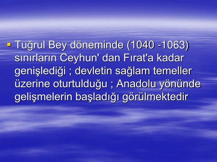 Turul Bey dneminde (1040 -1063) snrlarn Ceyhun' dan Frat'a kadar geniledii ; devletin salam temeller zerine oturtulduu ; Anadolu ynnde gelimelerin balad grlmektedir