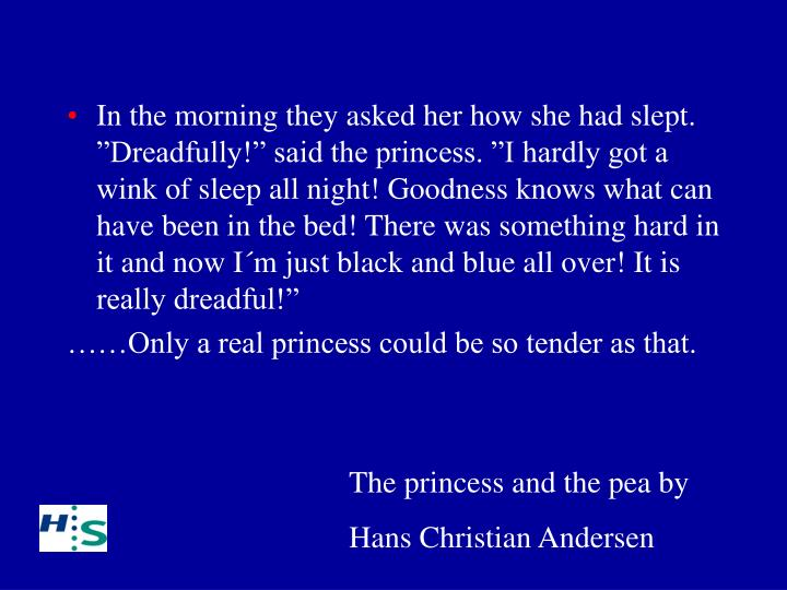 "In the morning they asked her how she had slept. ""Dreadfully!"" said the princess. ""I hardly got a wink of sleep all night! Goodness knows what can have been in the bed! There was something hard in it and now I´m just black and blue all over! It is really dreadful!"""