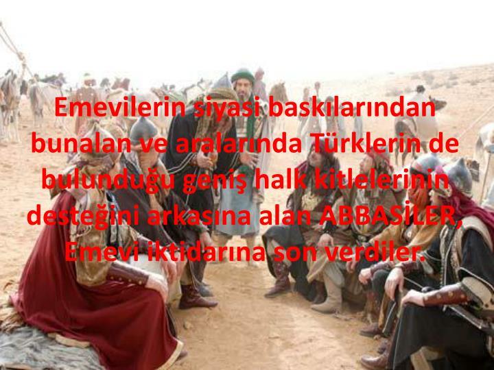 Emevilerin siyasi baskılarından bunalan ve aralarında Türklerin de bulunduğu geniş halk kitlelerinin desteğini arkasına alan ABBASİLER, Emevi iktidarına son verdiler.