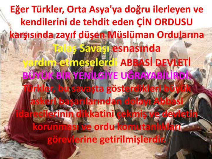 Eğer Türkler, Orta Asya'ya doğru ilerleyen ve kendilerini de tehdit eden ÇİN ORDUSU karşısında zayıf düşen Müslüman Ordularına