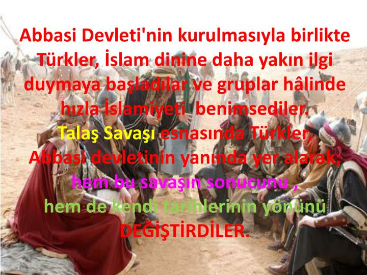 Abbasi Devleti'nin kurulmasıyla birlikte Türkler, İslam dinine daha yakın ilgi duymaya başladılar ve gruplar hâlinde hızla İslamiyeti  benimsediler.