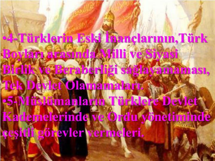 4-Türklerin Eski İnançlarının,Türk Boyları arasında Milli ve Siyasi Birlik ve Beraberliği sağlayamaması, Tek Devlet Olamamaları.