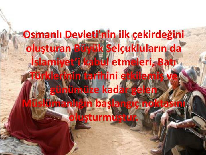 Osmanlı Devleti'nin ilk çekirdeğini oluşturan Büyük Selçukluların da İslamiyet'i kabul etmeleri, Batı Türklerinin tarihini etkilemiş ve günümüze kadar gelen Müslümanlığın başlangıç noktasını oluşturmuştur.