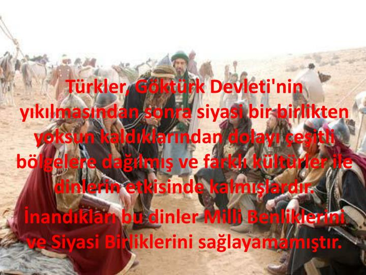 Türkler, Göktürk Devleti'nin yıkılmasından sonra siyasi bir birlikten yoksun kaldıklarından dolayı çeşitli bölgelere dağılmış ve farklı kültürler ile dinlerin etkisinde kalmışlardır.