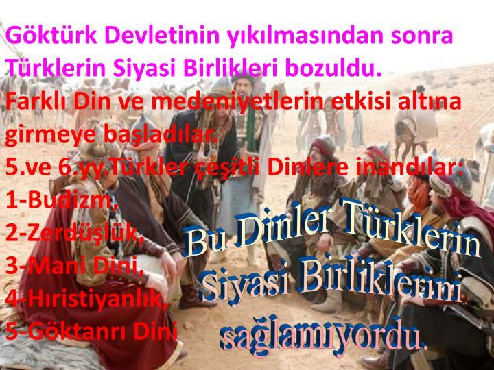 Göktürk Devletinin yıkılmasından sonra Türklerin Siyasi Birlikleri bozuldu.